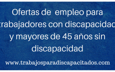 Empleo para discapacitados y Mayores 45 años sin discapacidad